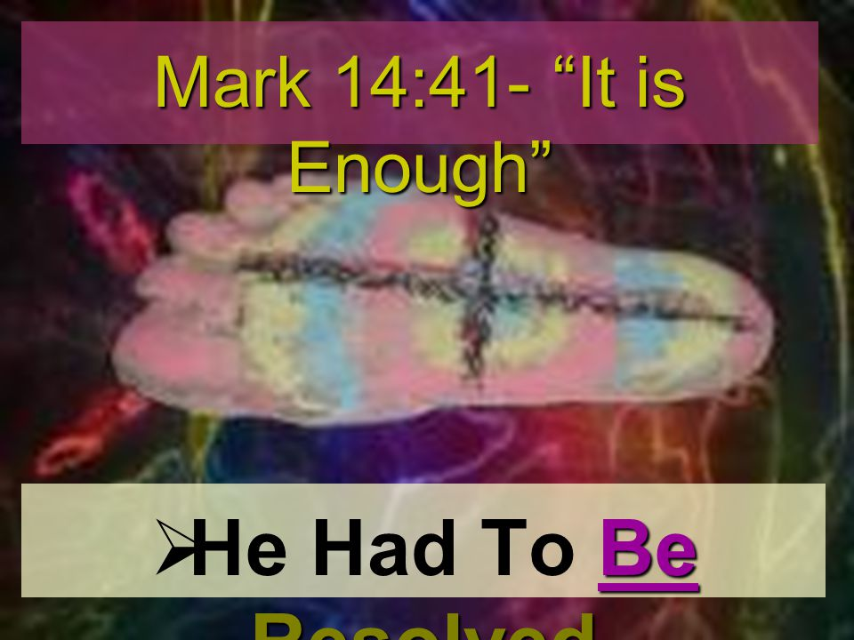 Mark 14:41- It is Enough He Had To Be Resolved
