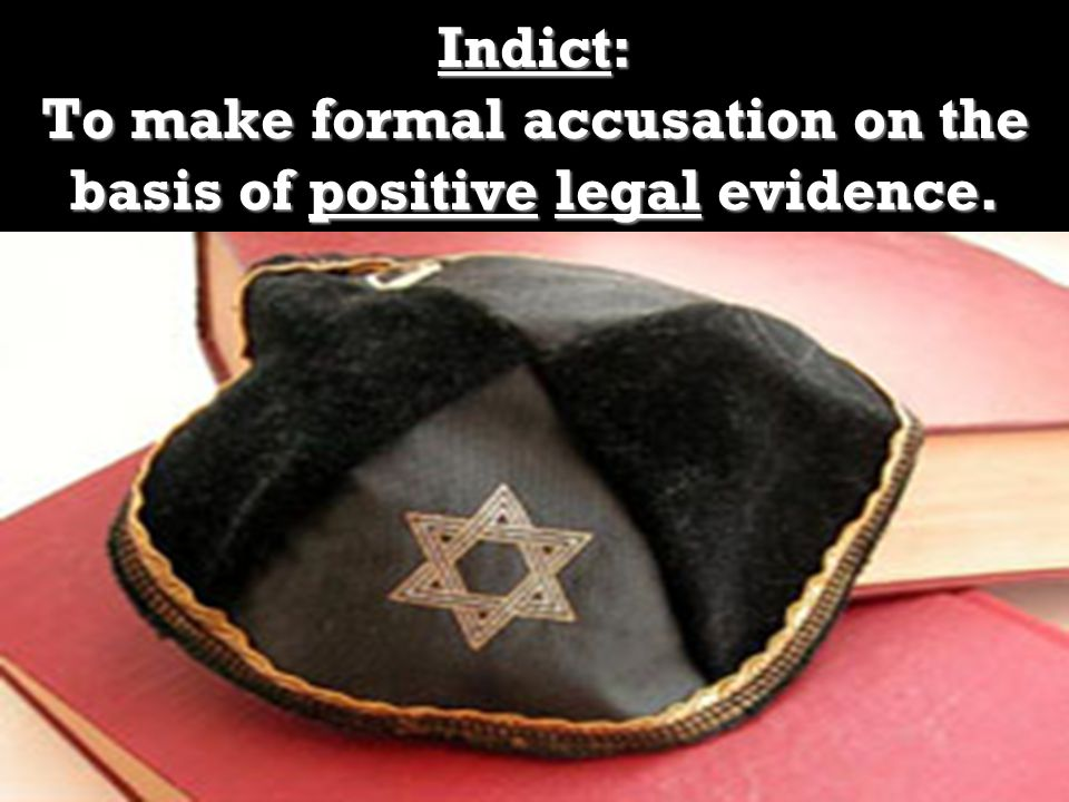 Indict: To make formal accusation on the basis of positive legal evidence.