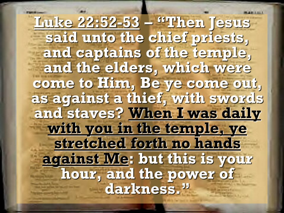 Luke 22:52-53 – Then Jesus said unto the chief priests, and captains of the temple, and the elders, which were come to Him, Be ye come out, as against a thief, with swords and staves.