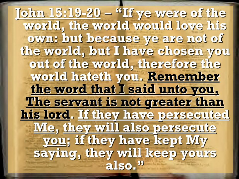 John 15:19-20 – If ye were of the world, the world would love his own: but because ye are not of the world, but I have chosen you out of the world, therefore the world hateth you.