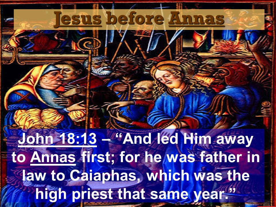 Jesus before Annas John 18:13 – And led Him away to Annas first; for he was father in law to Caiaphas, which was the high priest that same year.
