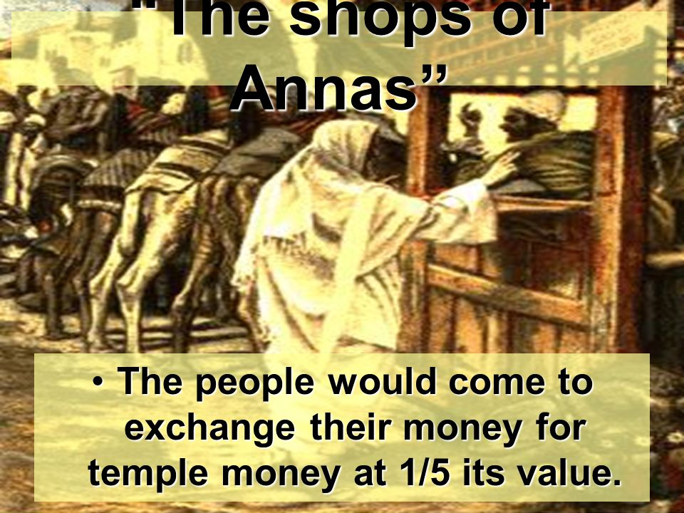 The shops of Annas The people would come to exchange their money for temple money at 1/5 its value.