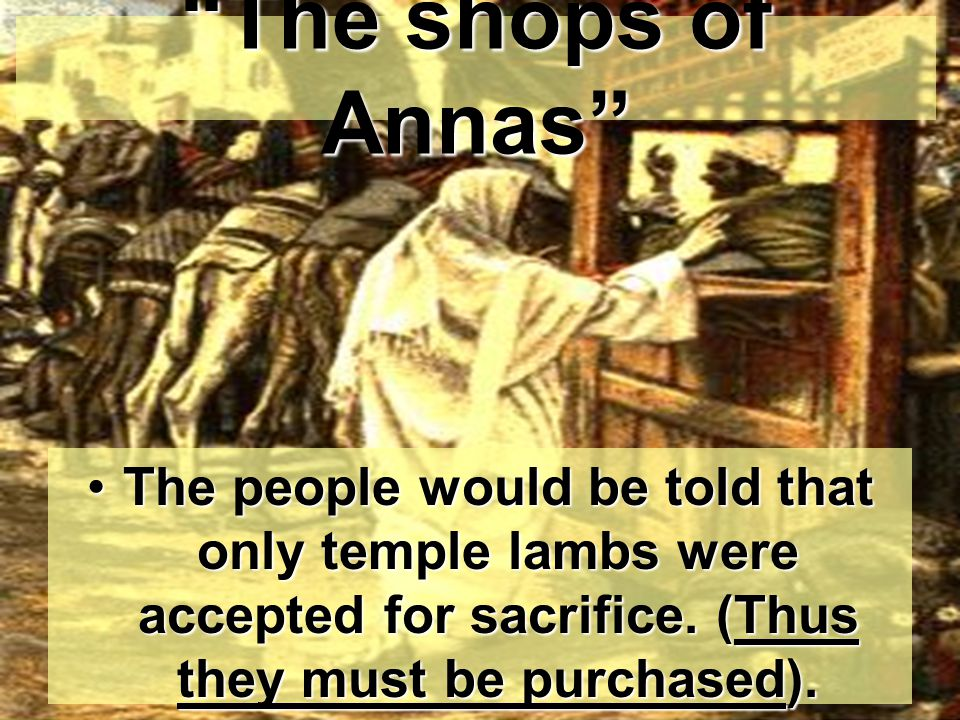 The shops of Annas The people would be told that only temple lambs were accepted for sacrifice.