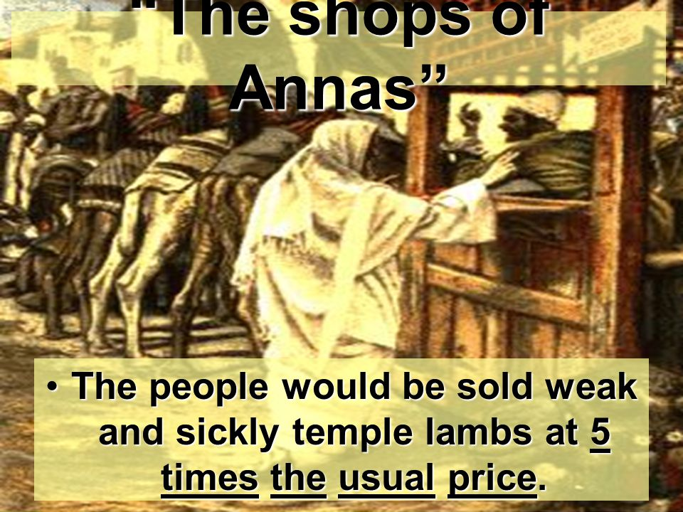 The shops of Annas The people would be sold weak and sickly temple lambs at 5 times the usual price.