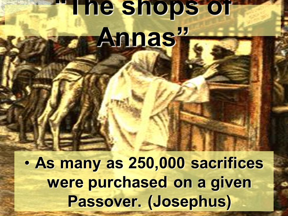 The shops of Annas As many as 250,000 sacrifices were purchased on a given Passover. (Josephus)