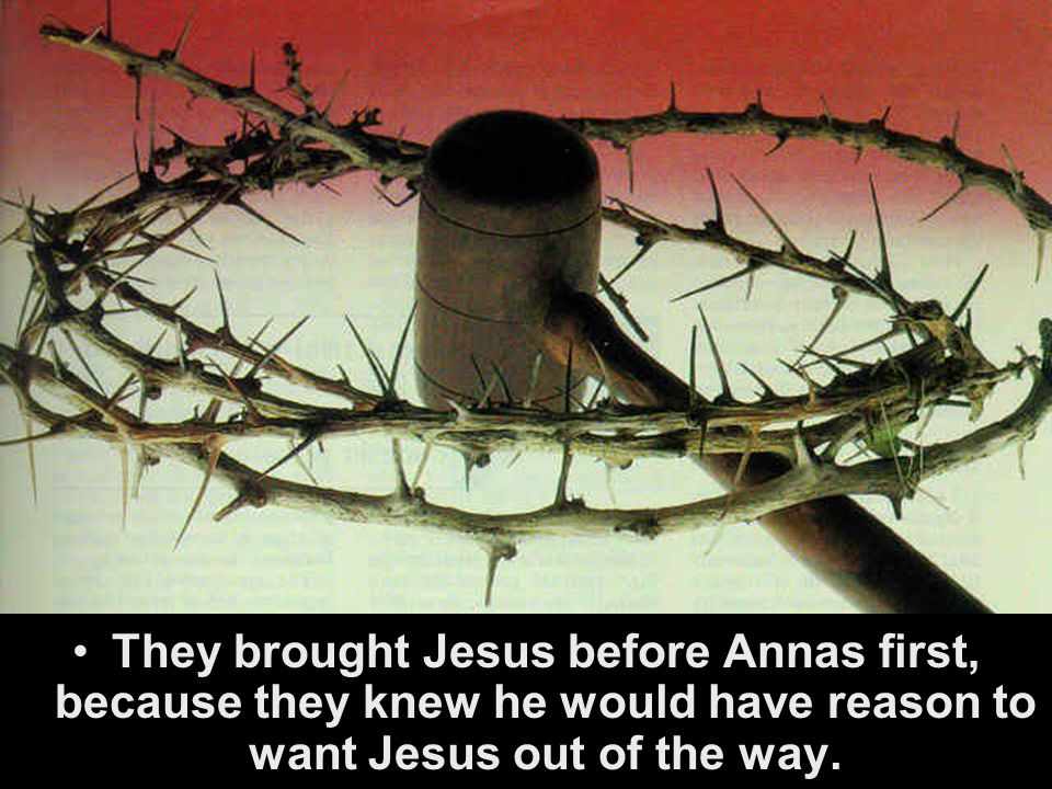 They brought Jesus before Annas first, because they knew he would have reason to want Jesus out of the way.