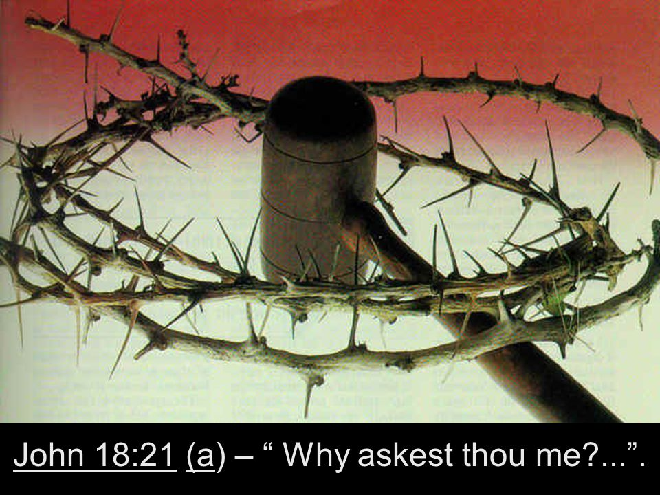 John 18:21 (a) – Why askest thou me ... .