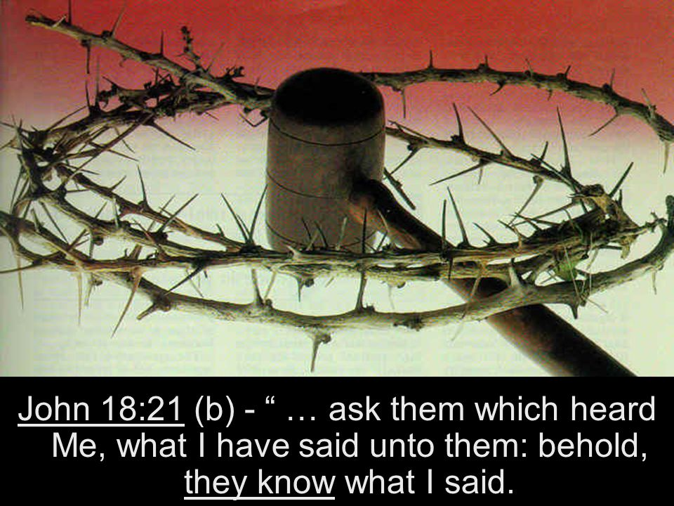 John 18:21 (b) - … ask them which heard Me, what I have said unto them: behold, they know what I said.