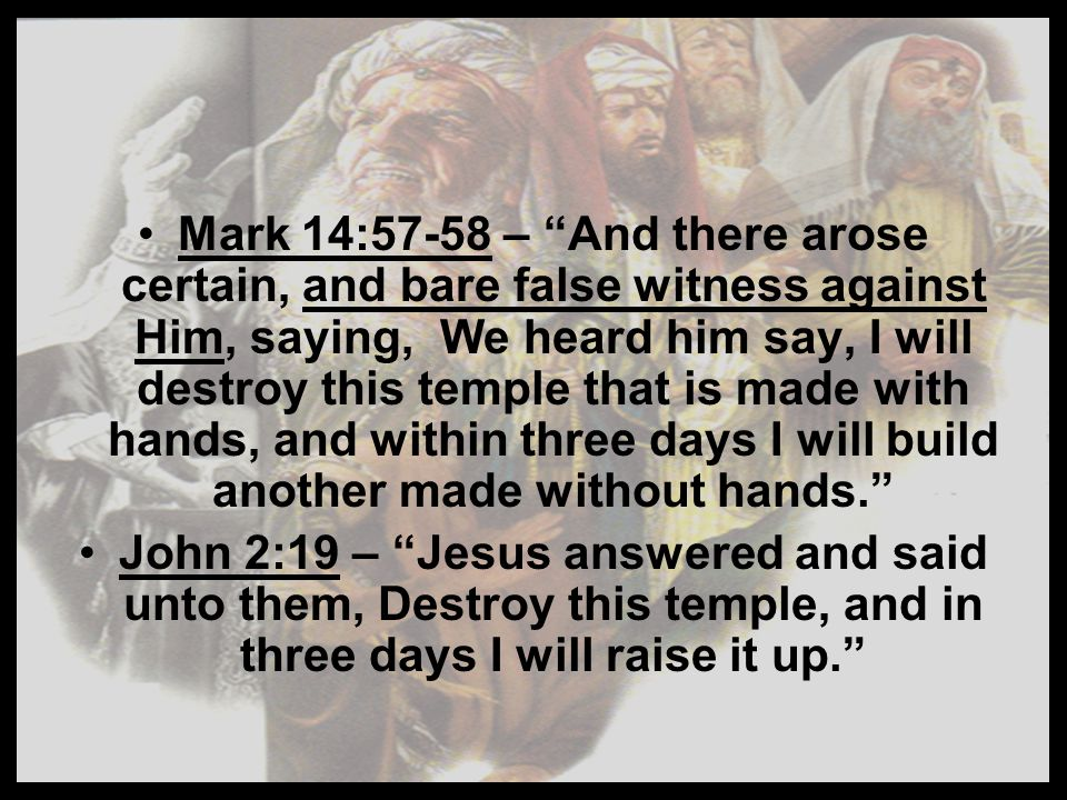 Mark 14:57-58 – And there arose certain, and bare false witness against Him, saying, We heard him say, I will destroy this temple that is made with hands, and within three days I will build another made without hands.
