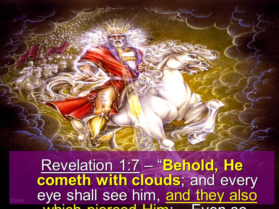 Revelation 1:7 – Behold, He cometh with clouds; and every eye shall see him, and they also which pierced Him:...