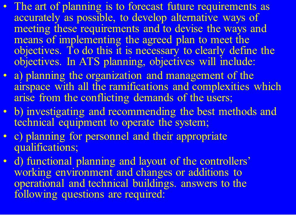 The art of planning is to forecast future requirements as accurately as possible, to develop alternative ways of meeting these requirements and to devise the ways and means of implementing the agreed plan to meet the objectives. To do this it is necessary to clearly define the objectives. In ATS planning, objectives will include: