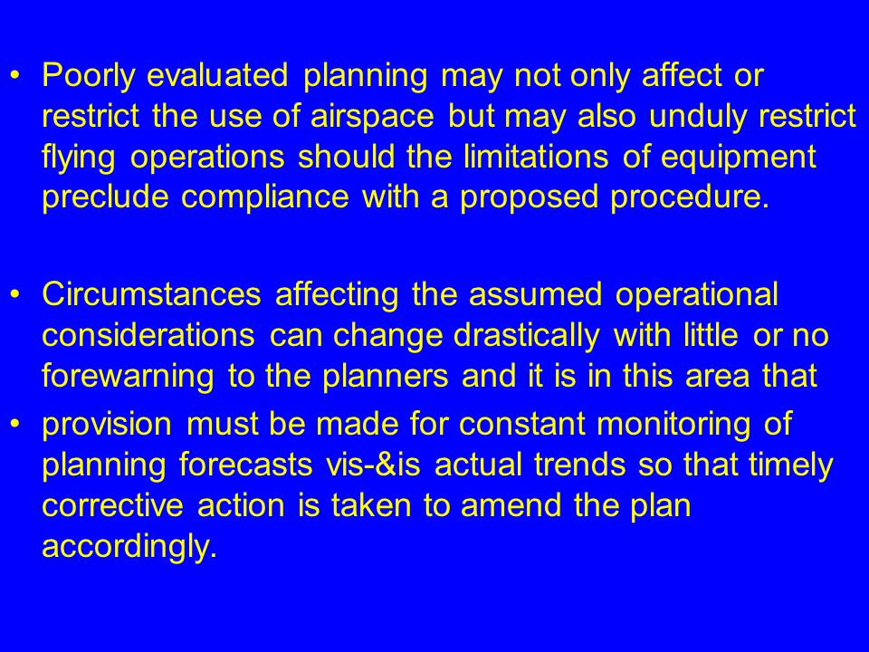 Poorly evaluated planning may not only affect or restrict the use of airspace but may also unduly restrict flying operations should the limitations of equipment preclude compliance with a proposed procedure.