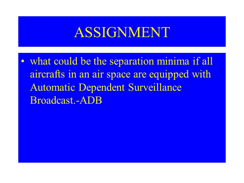 ASSIGNMENT what could be the separation minima if all aircrafts in an air space are equipped with Automatic Dependent Surveillance Broadcast.-ADB.