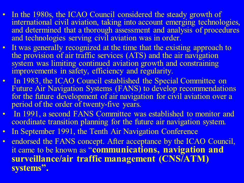 In the 1980s, the ICAO Council considered the steady growth of international civil aviation, taking into account emerging technologies, and determined that a thorough assessment and analysis of procedures and technologies serving civil aviation was in order.
