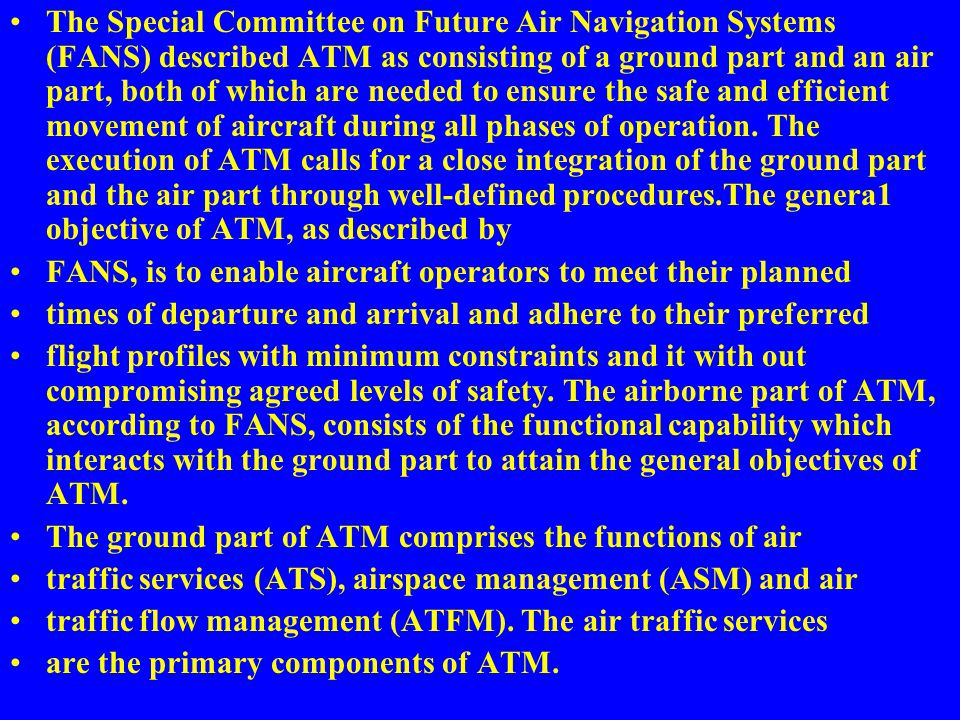 The Special Committee on Future Air Navigation Systems (FANS) described ATM as consisting of a ground part and an air part, both of which are needed to ensure the safe and efficient movement of aircraft during all phases of operation. The execution of ATM calls for a close integration of the ground part and the air part through well-defined procedures.The genera1 objective of ATM, as described by
