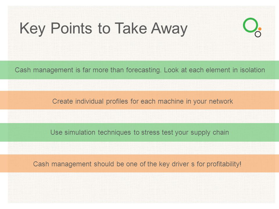 Key Points to Take Away Cash management is far more than forecasting. Look at each element in isolation.