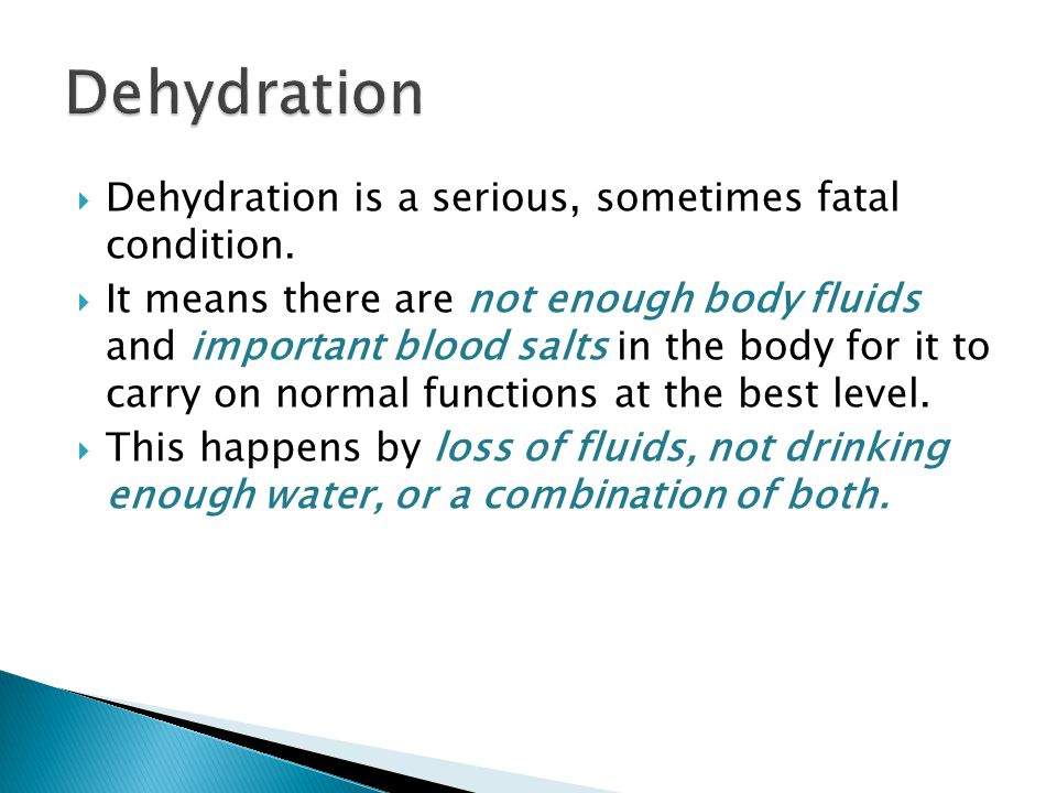 Dehydration Dehydration is a serious, sometimes fatal condition.