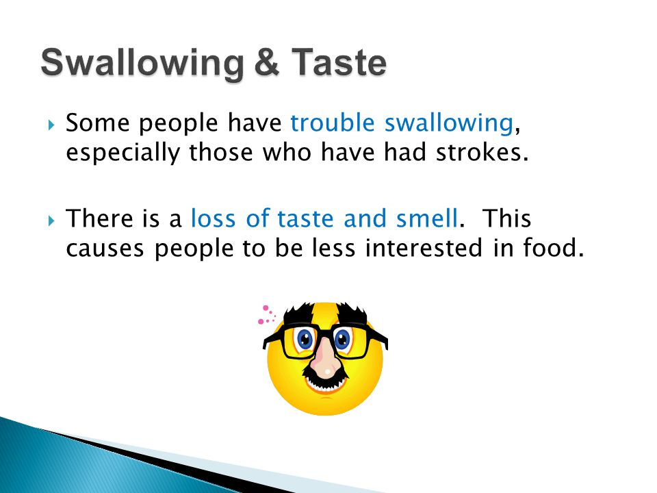Swallowing & Taste Some people have trouble swallowing, especially those who have had strokes.