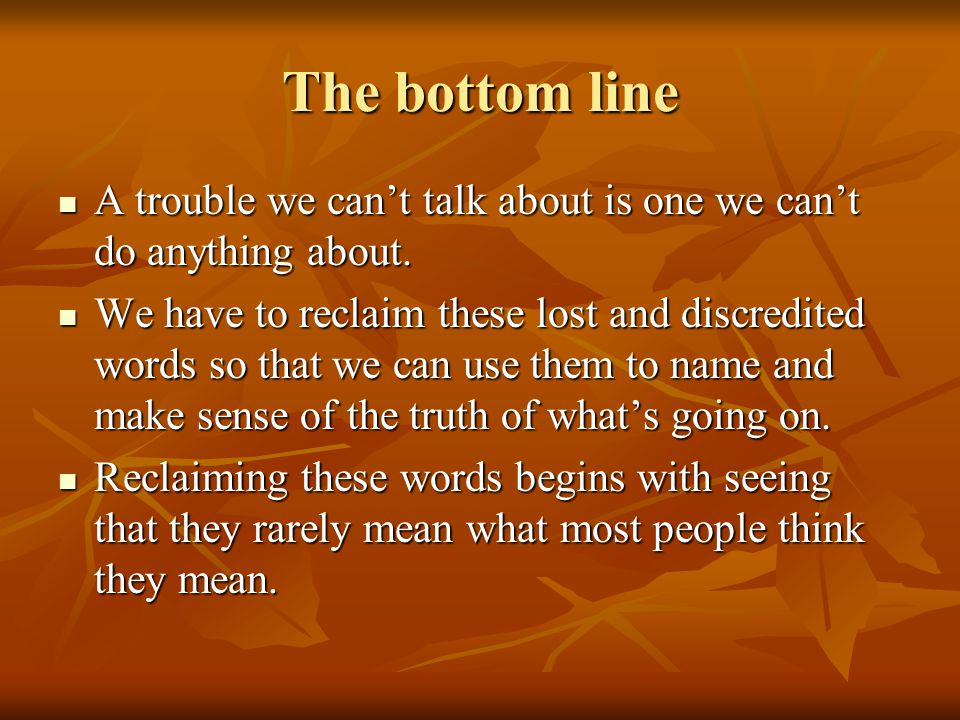 The bottom line A trouble we can't talk about is one we can't do anything about.
