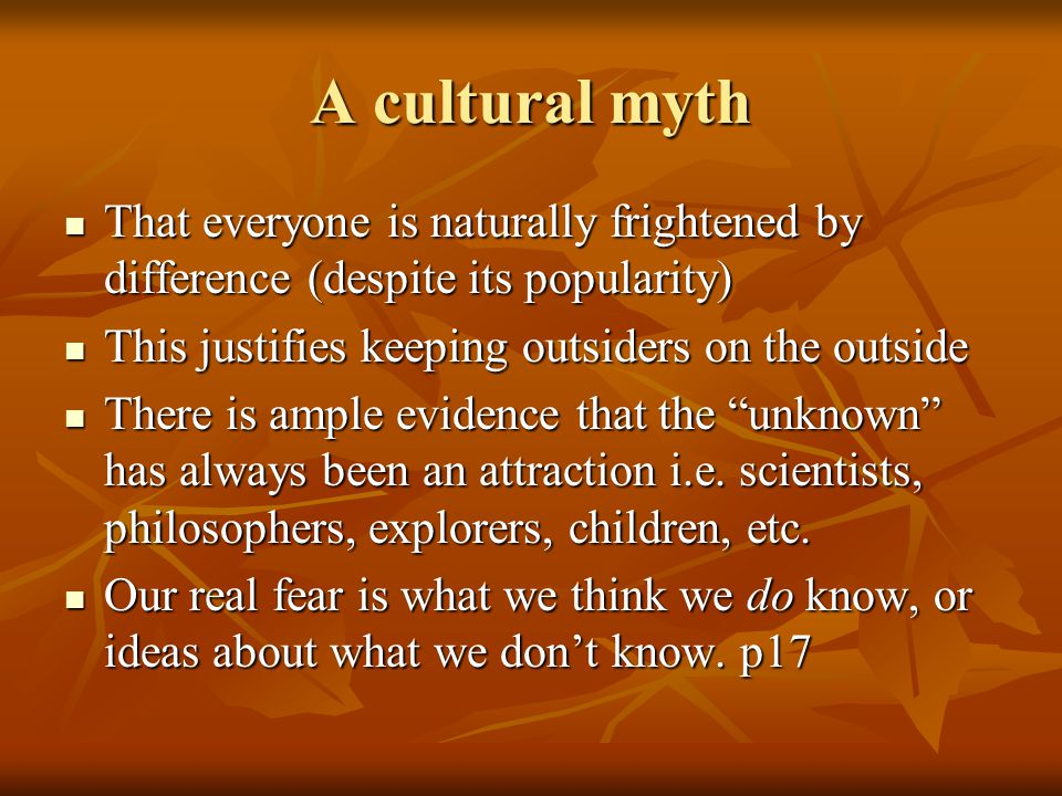 A cultural myth That everyone is naturally frightened by difference (despite its popularity) This justifies keeping outsiders on the outside.