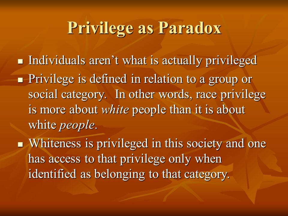 Privilege as Paradox Individuals aren't what is actually privileged