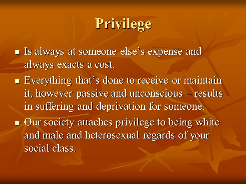 Privilege Is always at someone else's expense and always exacts a cost.