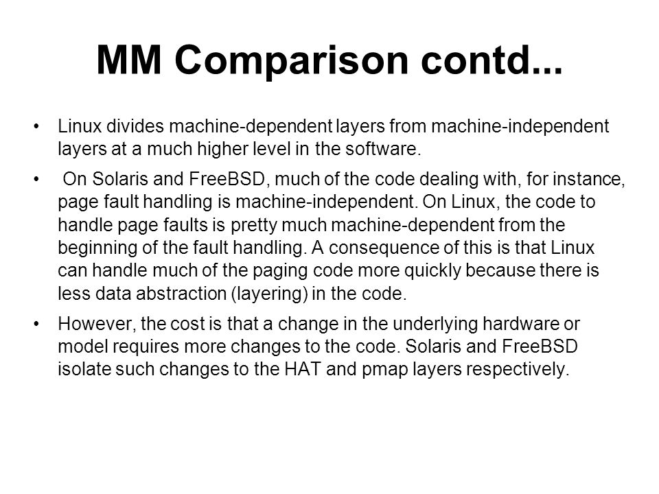 MM Comparison contd... Linux divides machine-dependent layers from machine-independent layers at a much higher level in the software.