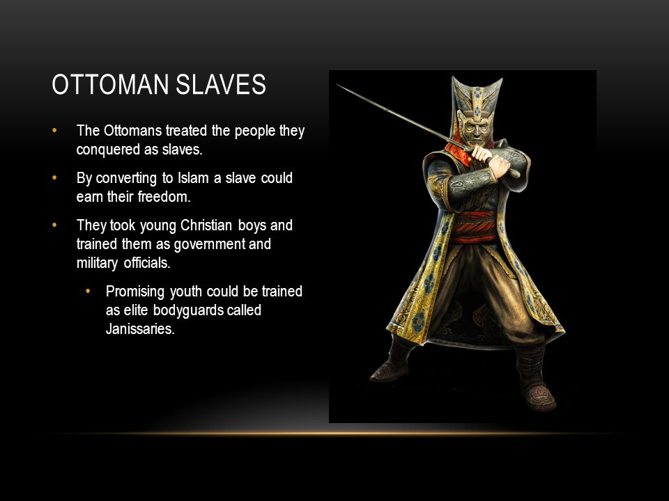Ottoman Slaves The Ottomans treated the people they conquered as slaves. By converting to Islam a slave could earn their freedom.