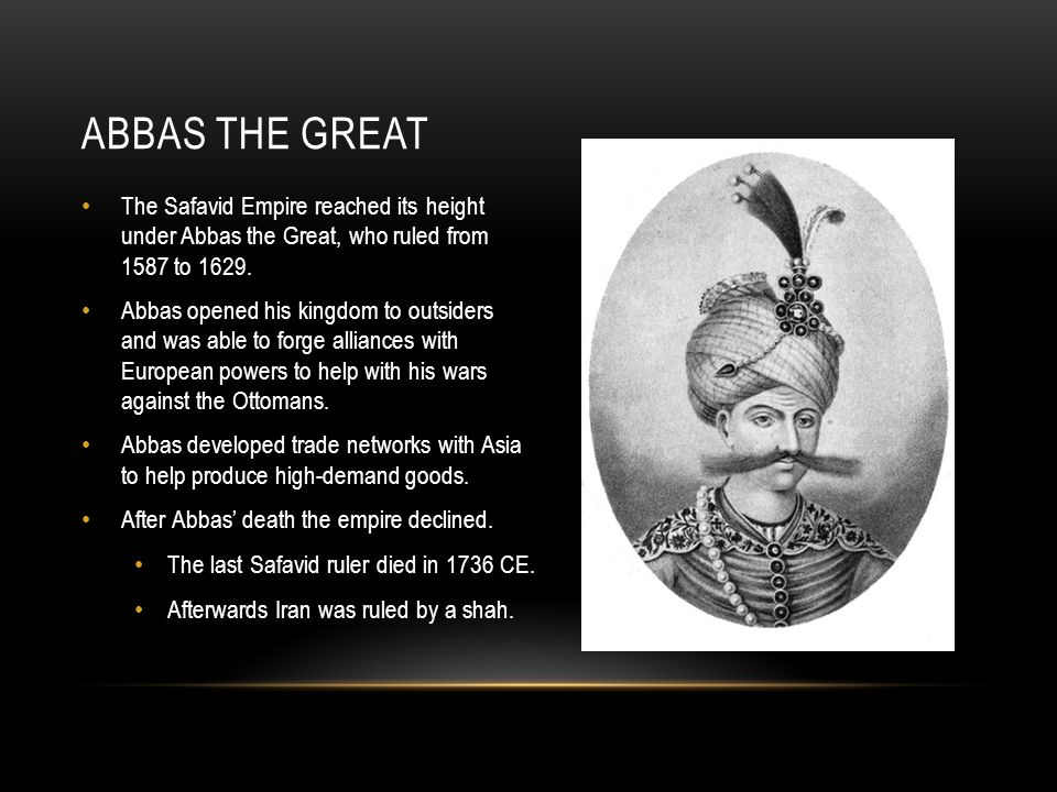 Abbas the Great The Safavid Empire reached its height under Abbas the Great, who ruled from 1587 to 1629.