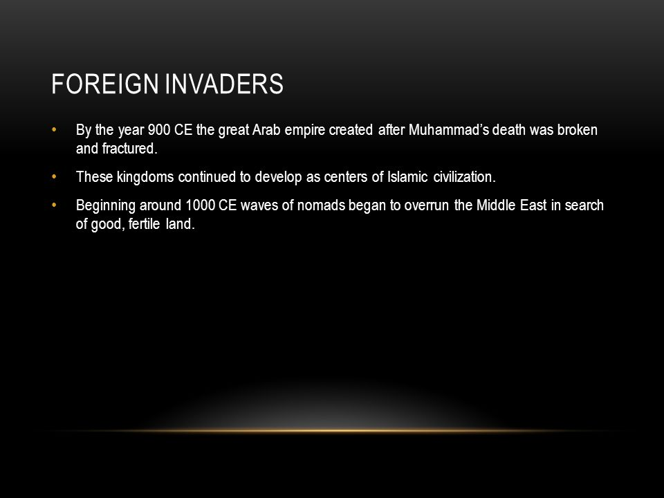 Foreign Invaders By the year 900 CE the great Arab empire created after Muhammad's death was broken and fractured.
