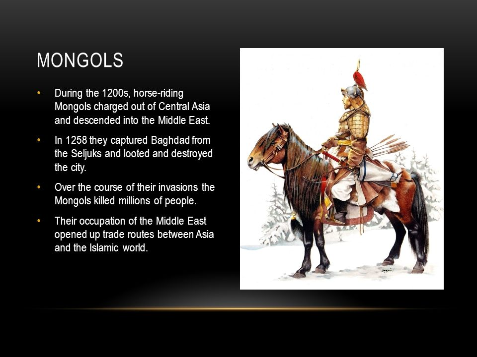 Mongols During the 1200s, horse-riding Mongols charged out of Central Asia and descended into the Middle East.