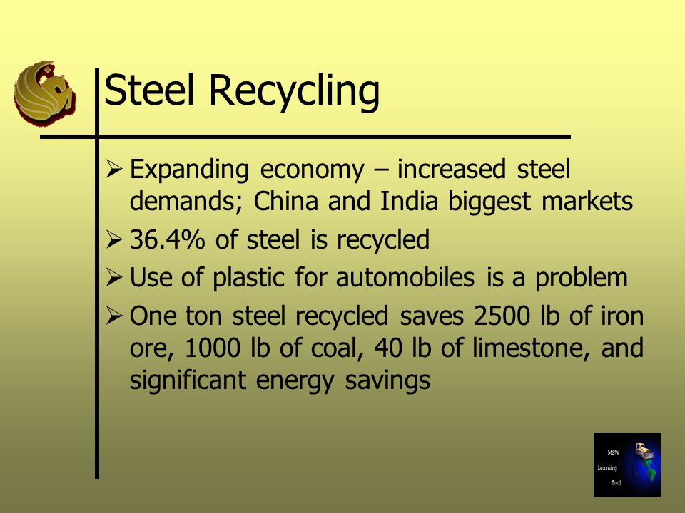 Steel Recycling Expanding economy – increased steel demands; China and India biggest markets. 36.4% of steel is recycled.