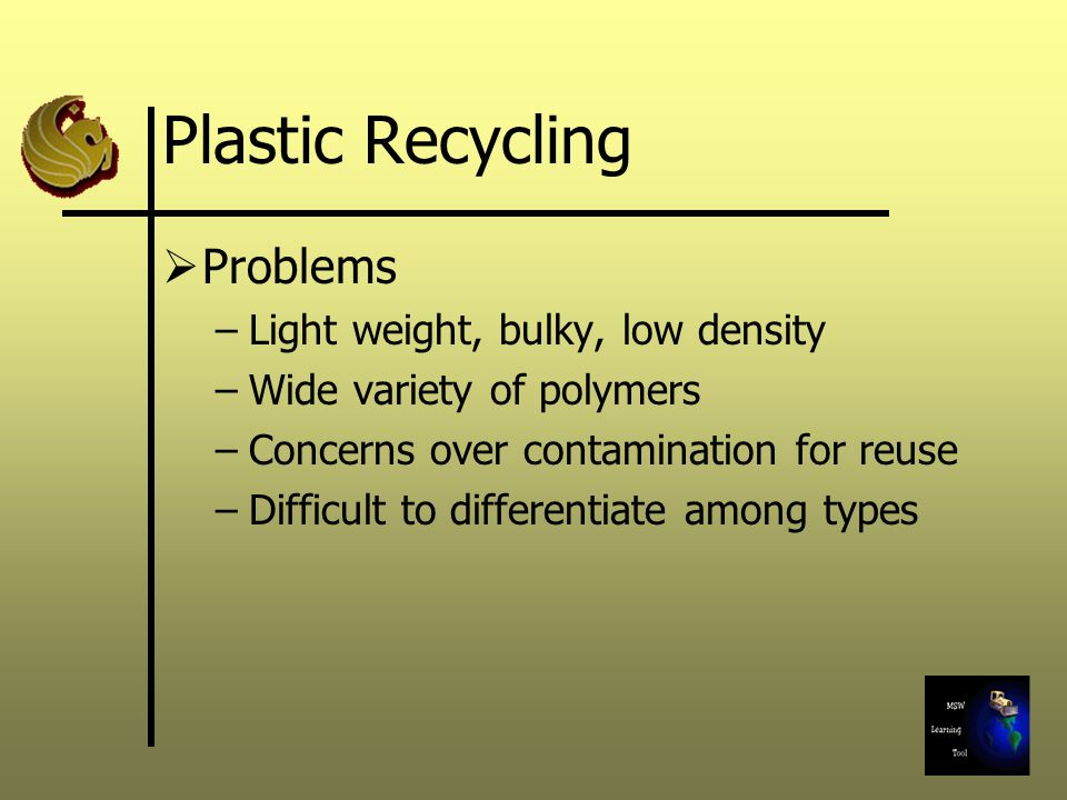 Plastic Recycling Problems Light weight, bulky, low density
