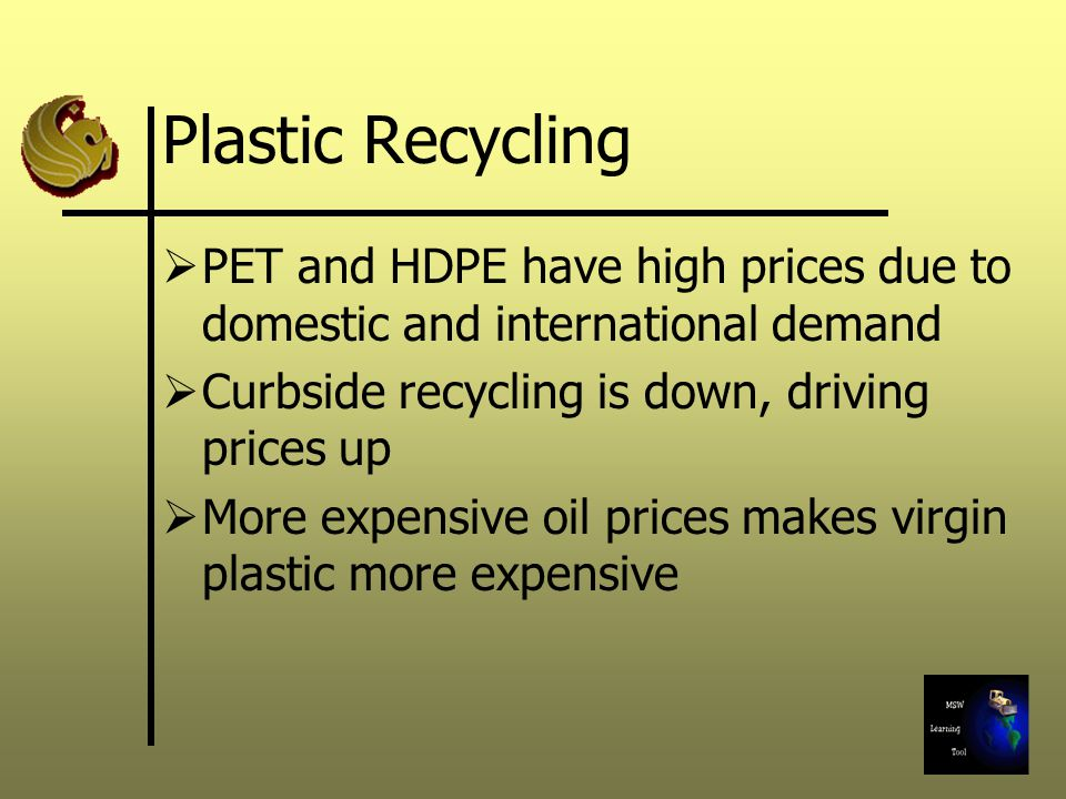 Plastic Recycling PET and HDPE have high prices due to domestic and international demand. Curbside recycling is down, driving prices up.