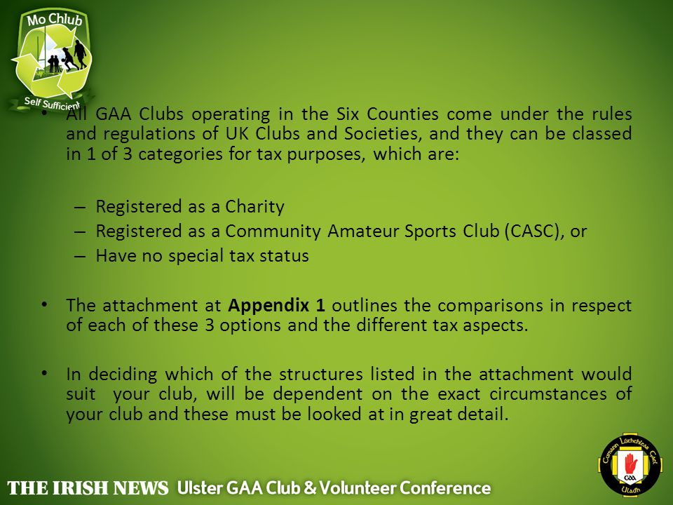All GAA Clubs operating in the Six Counties come under the rules and regulations of UK Clubs and Societies, and they can be classed in 1 of 3 categories for tax purposes, which are: