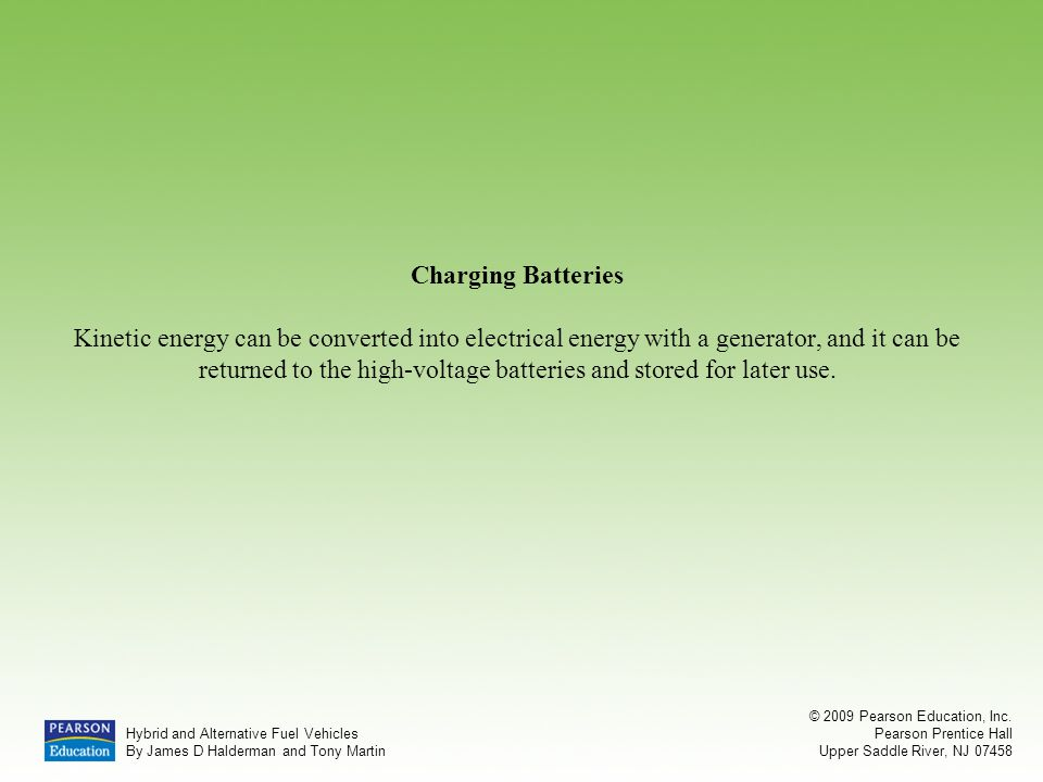 Charging Batteries Kinetic energy can be converted into electrical energy with a generator, and it can be returned to the high-voltage batteries and stored for later use.