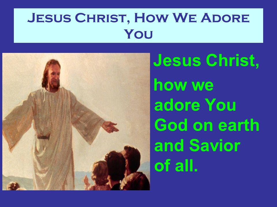 Jesus Christ, How We Adore You