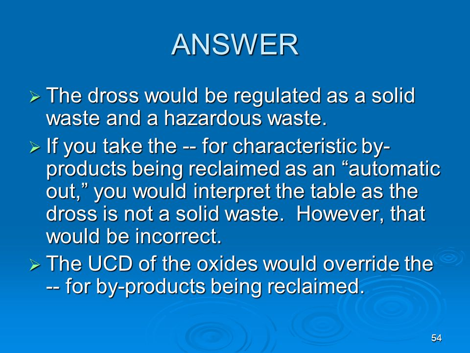 ANSWER The dross would be regulated as a solid waste and a hazardous waste.