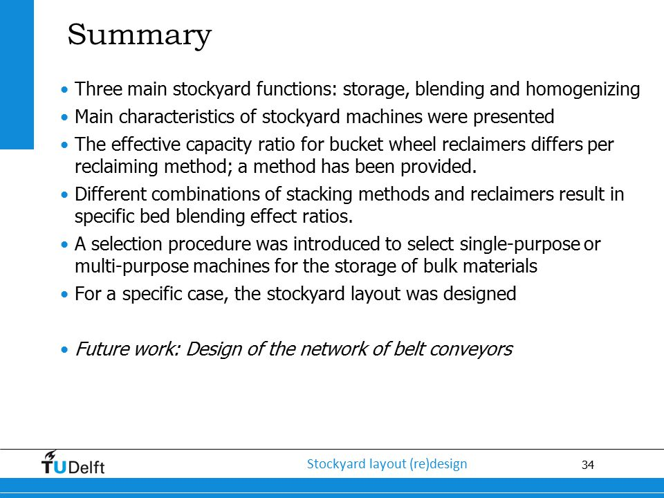 Summary Three main stockyard functions: storage, blending and homogenizing. Main characteristics of stockyard machines were presented.