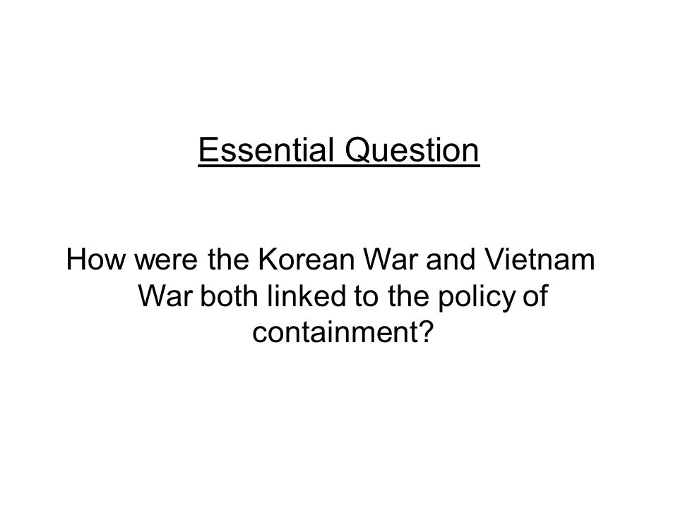 Essential Question How were the Korean War and Vietnam War both linked to the policy of containment