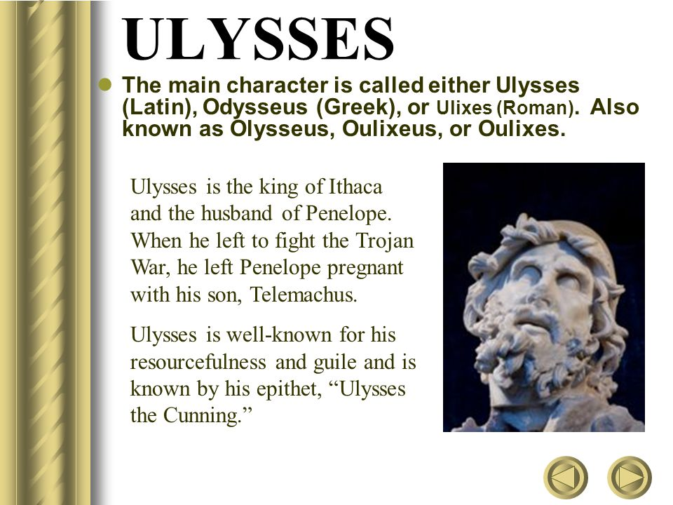 ULYSSES The main character is called either Ulysses (Latin), Odysseus (Greek), or Ulixes (Roman). Also known as Olysseus, Oulixeus, or Oulixes.