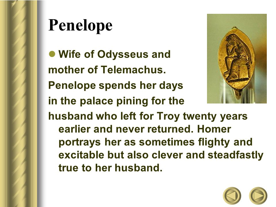 Penelope Wife of Odysseus and mother of Telemachus.