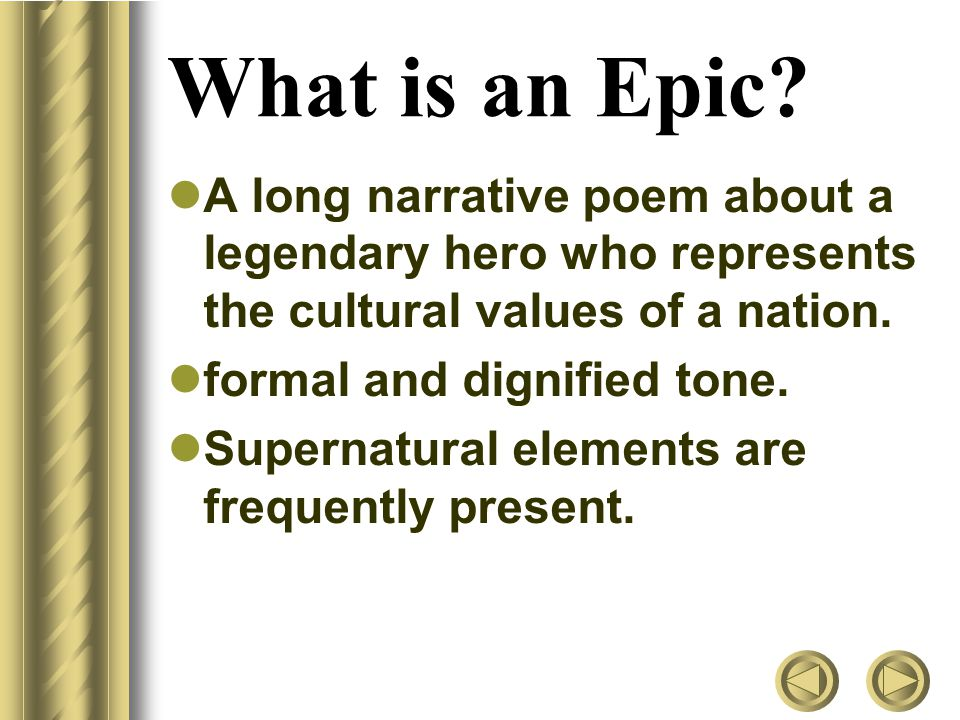 What is an Epic A long narrative poem about a legendary hero who represents the cultural values of a nation.