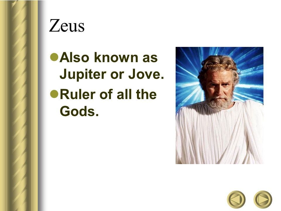 Zeus Also known as Jupiter or Jove. Ruler of all the Gods.