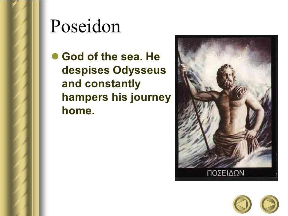 Poseidon God of the sea. He despises Odysseus and constantly hampers his journey home.