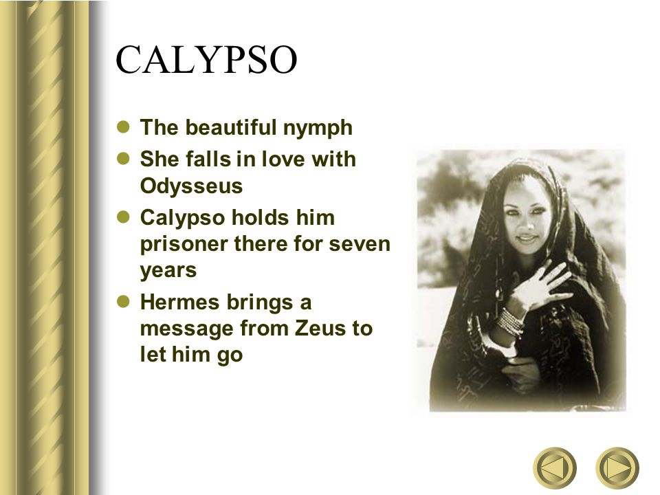 CALYPSO The beautiful nymph She falls in love with Odysseus