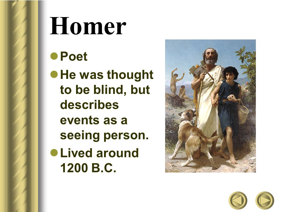 Homer Poet. He was thought to be blind, but describes events as a seeing person.