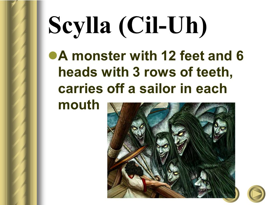 Scylla (Cil-Uh) A monster with 12 feet and 6 heads with 3 rows of teeth, carries off a sailor in each mouth.