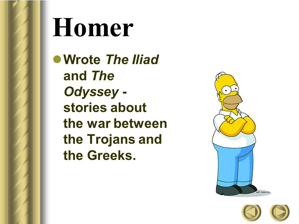 Homer Wrote The Iliad and The Odyssey - stories about the war between the Trojans and the Greeks.