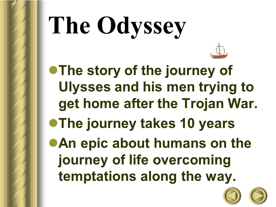The Odyssey The story of the journey of Ulysses and his men trying to get home after the Trojan War.
